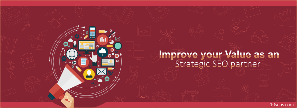 How to improve your Value as an Strategic SEO partner?