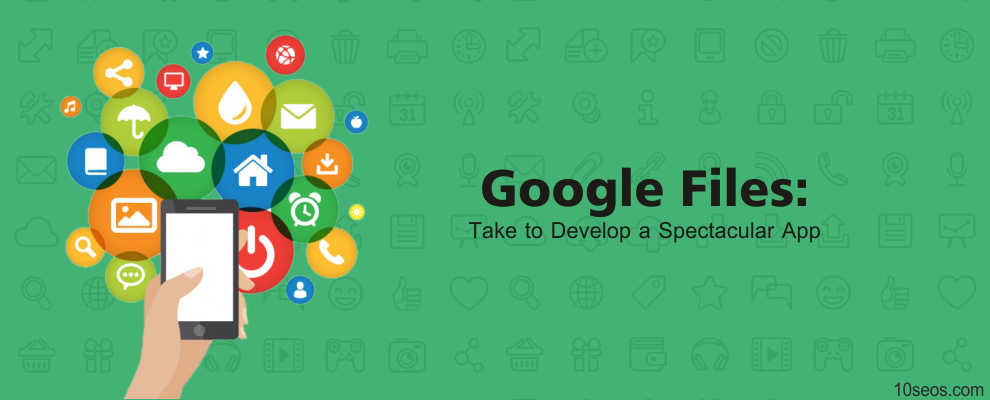Google Files: What does it Take to Develop a Spectacular App