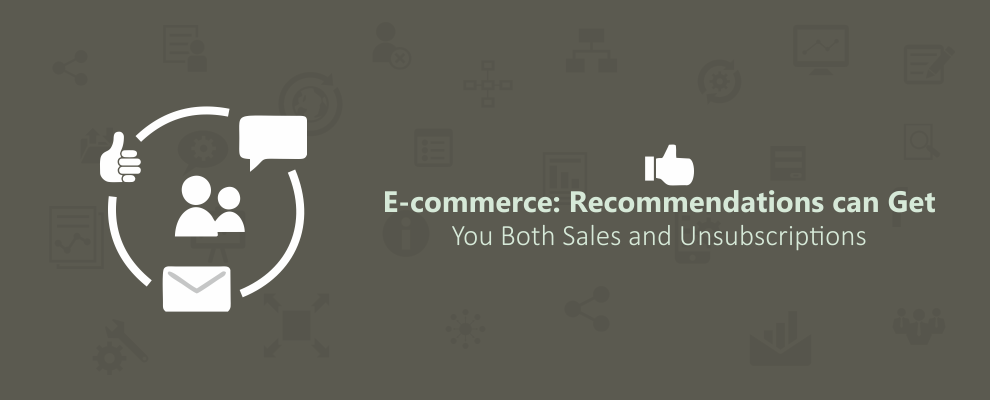 E-commerce: Recommendations can Get You Both Sales and Unsubscriptions