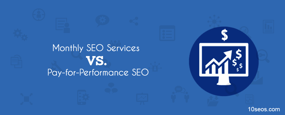 Monthly SEO Services Vs. Pay-for-Performance SEO – Which is better?