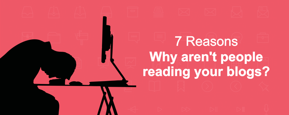 Why aren't people reading your blogs? – 7 Reasons