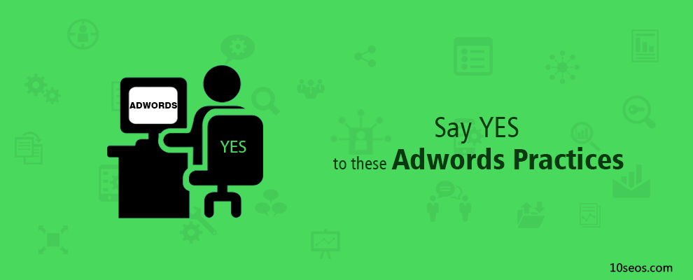 Say YES to these Adwords Practices