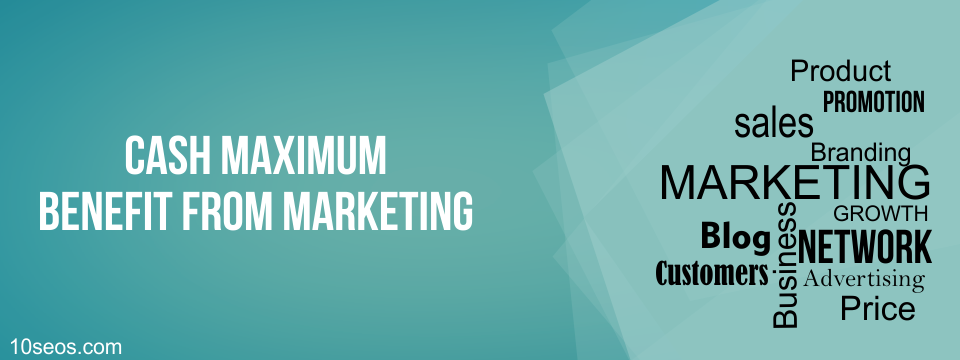 How to Cash Maximum Benefit from Marketing