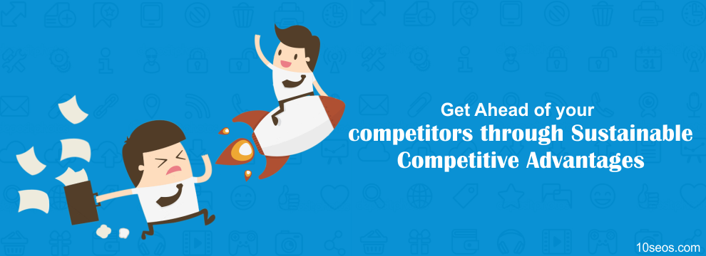 Get Ahead of your competitors through Sustainable Competitive Advantages
