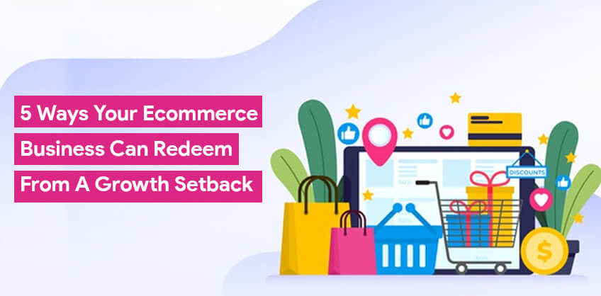 5 ways your Ecommerce Business can Redeem from a Growth Setback