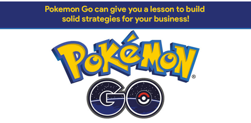 Pokemon Go can give you a lesson to build solid strategies for your business!