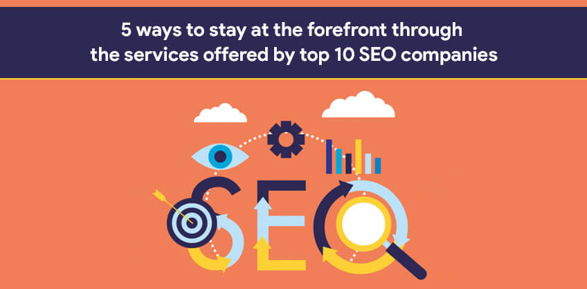 5 ways to stay at the forefront through the services offered by top 10 SEO companies