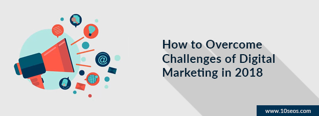 How to Overcome Challenges of Digital Marketing in 2018