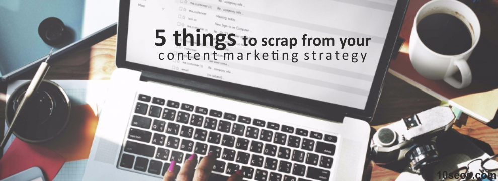 5 things to scrap from your content marketing strategy