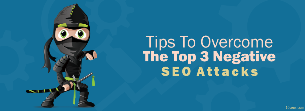 Tips To Overcome The Top 3 Negative SEO Attacks