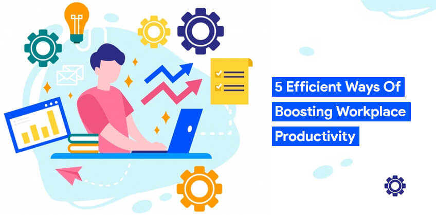 5 Efficient ways of boosting Workplace productivity