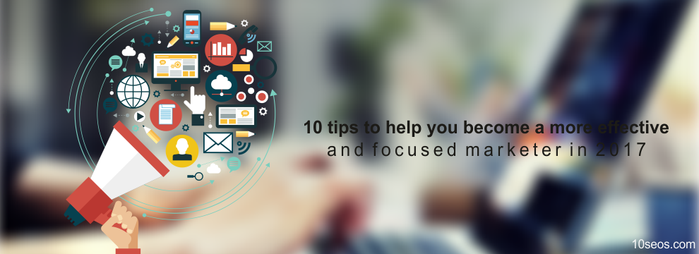 10 tips to help you become a more effective and focused marketer in 2017