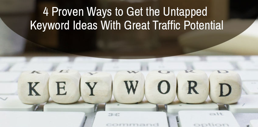 4 Proven Ways to Get the Untapped Keyword Ideas With Great Traffic Potential