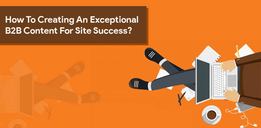 How To Creating An Exceptional B2B Content For Site Success?