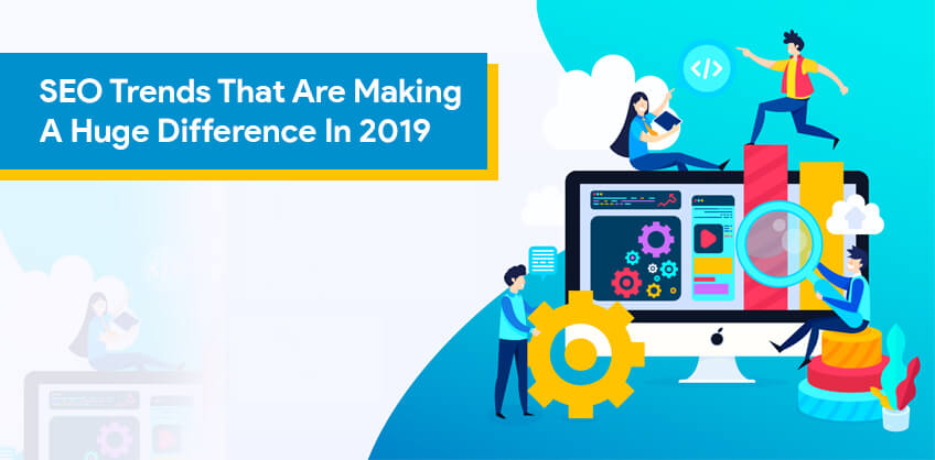 SEO Trends That Are Making A Huge Difference In 2019