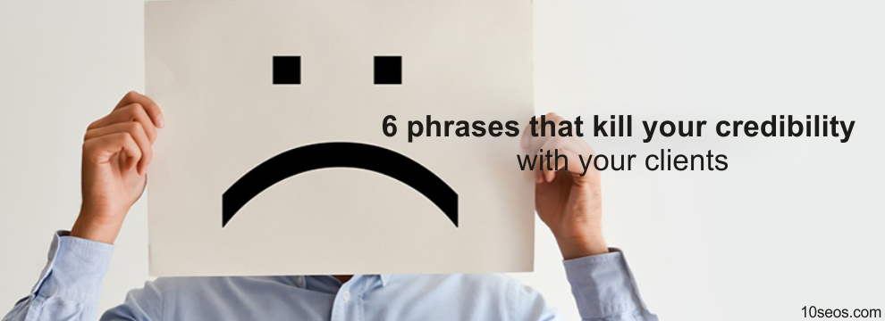 6 phrases that kill your credibility with your clients