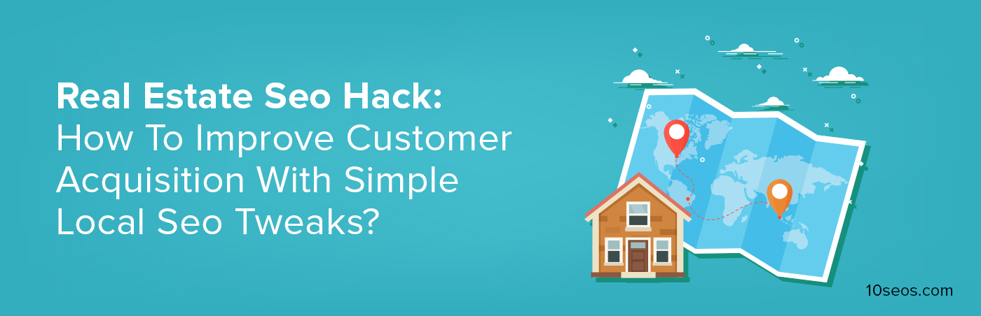 Real Estate Seo Hack: How To Improve Customer Acquisition With Simple Local Seo Tweaks?