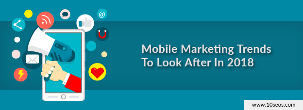 Mobile Marketing Trends To Look After In 2018