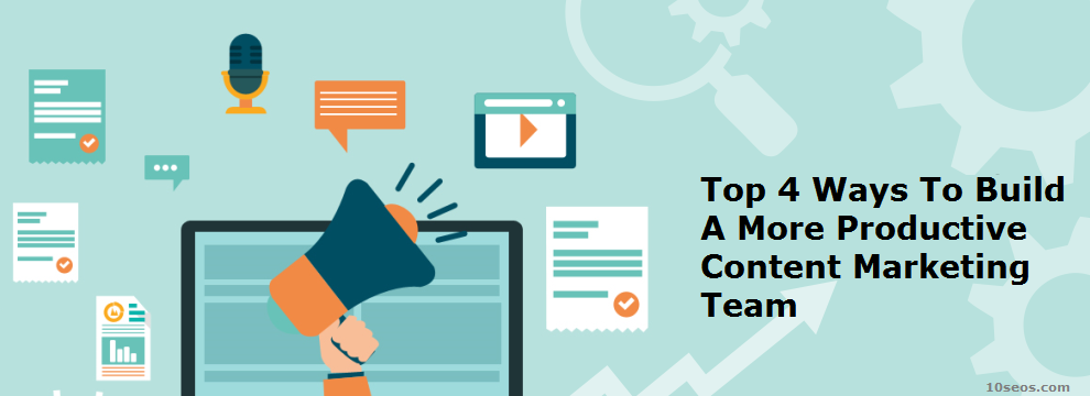Top 4 Ways To Build A More Productive Content Marketing Team