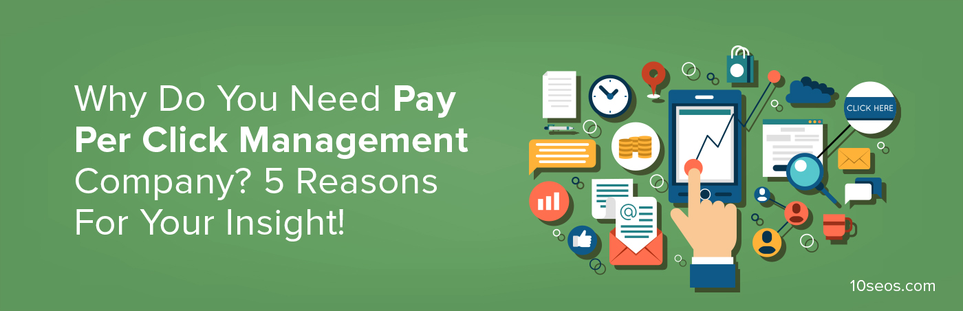 Why Do You Need Pay Per Click Management Company? 5 Reasons For Your Insight!