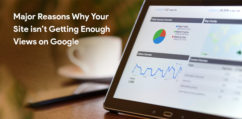 Major Reasons Why Your Site Isn't Getting Enough Views on Google