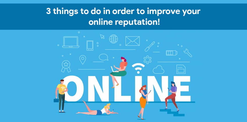 3 things to do in order to improve your online reputation!