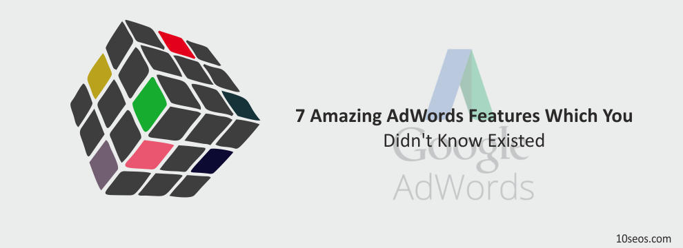 7 Amazing AdWords Features Which You Didn't Know Existed!