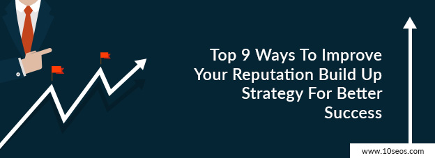 Top 9 Ways To Improve Your Reputation Build Up Strategy For Better Success