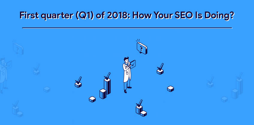 First quarter (Q1) of 2018: How Your SEO Is Doing?