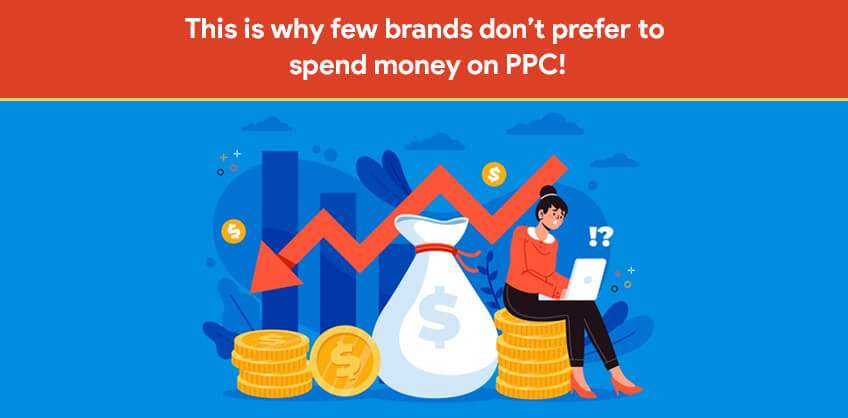 This is why few brands don't prefer to spend money on PPC!