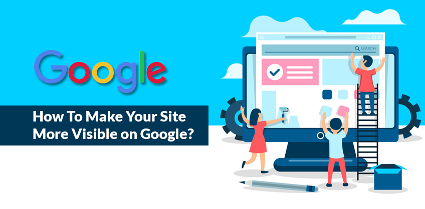 How To Make Your Site More Visible on Google?