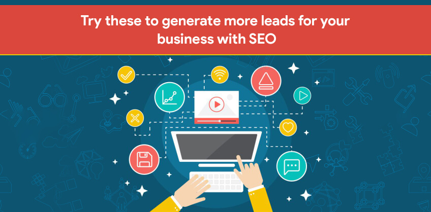 Try these to generate more leads for your business with SEO