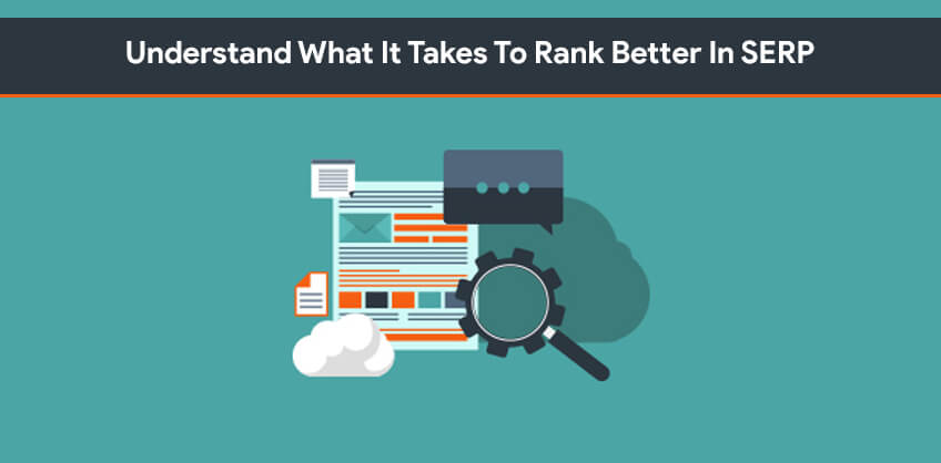 Understand What It Takes To Rank Better In SERP