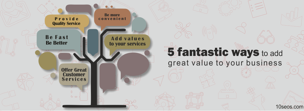 5 Fantastic Ways To Add Great Value To Your Business