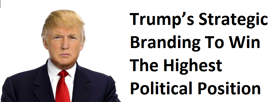You Need To Learn From Trump's Strategic Branding To Win The Highest Political Position