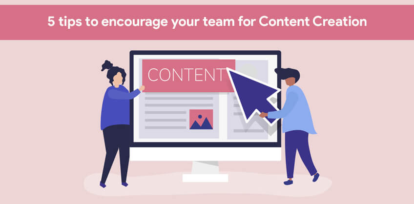5 tips to encourage your team for Content Creation