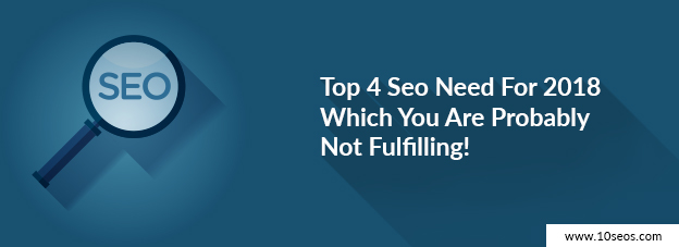 Top 4 Seo Need For 2018 Which You Are Probably Not Fulfilling!