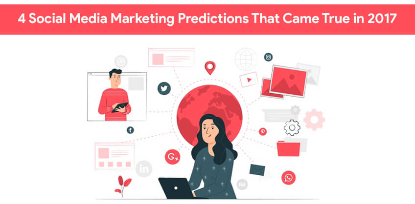 4 Social Media Marketing Predictions That Came True in 2017