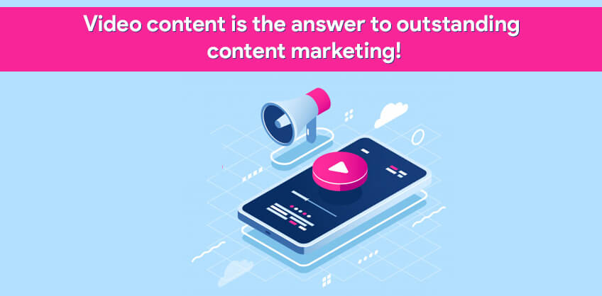 Video content is the answer to outstanding content marketing!