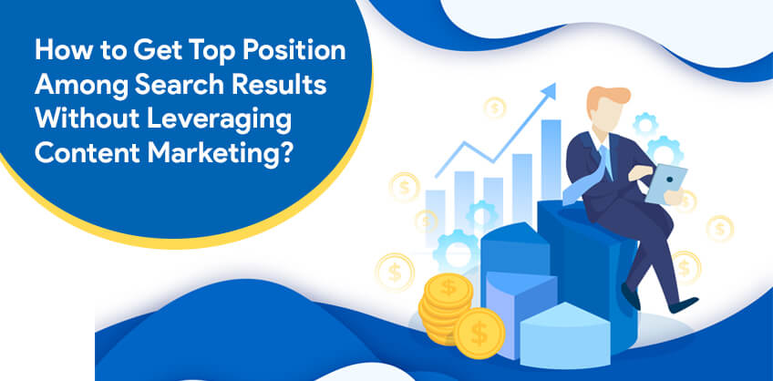 How to Get Top Position Among Search Results Without Leveraging Content Marketing?