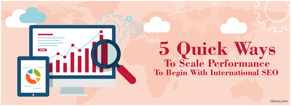 5 Quick Ways To Scale Performance To Begin With International SEO