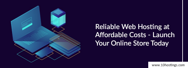 Reliable Web Hosting at Affordable Costs - Launch Your Online Store Today