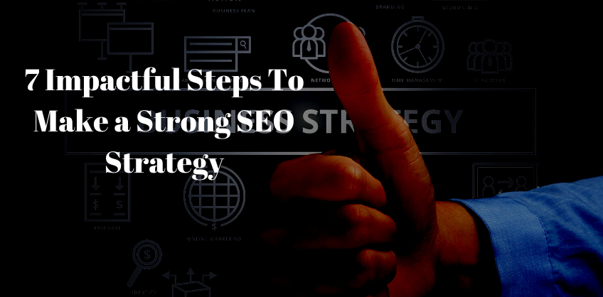 7 Impactful Steps To Make a Strong SEO Strategy