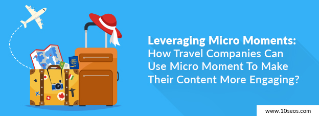 Leveraging Micro Moments: How Travel Companies Can Use Micro Moment To Make Their Content More Engaging?