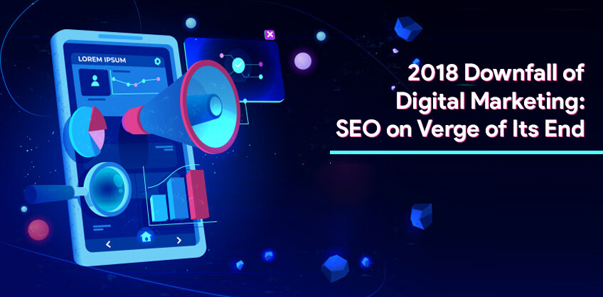 2018 Downfall of Digital marketing: SEO on Verge of Its End