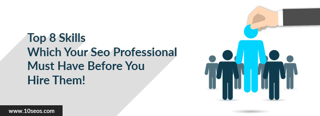 Top 8 Skills Which Your Seo Professional Must Have Before You Hire Them!