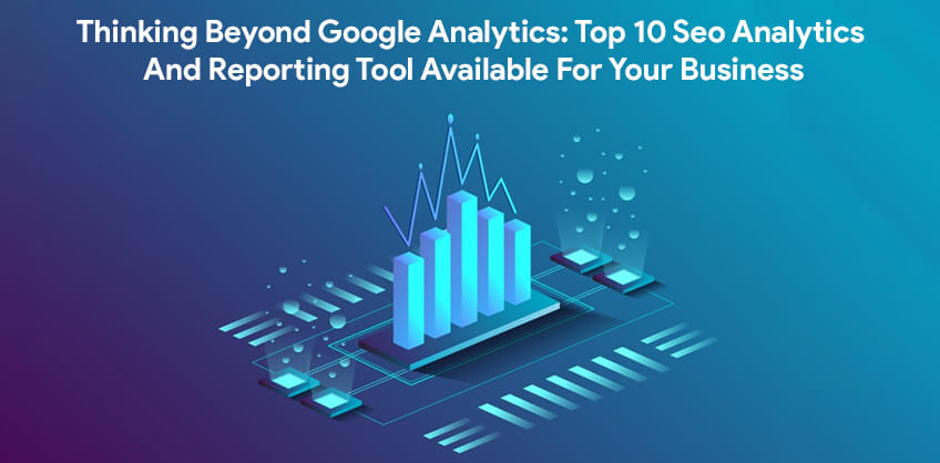 Thinking Beyond Google Analytics:Top 10 Seo Analytics And Reporting Tool Available For Your Business