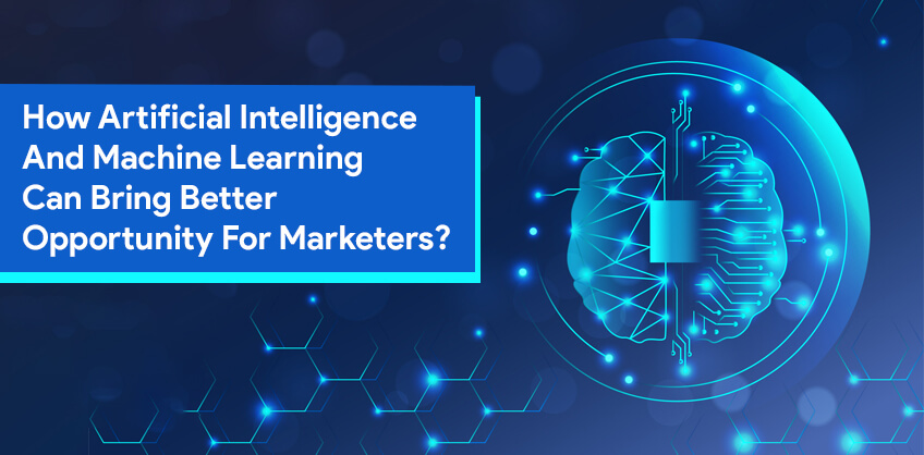 How Artificial Intelligence And Machine Learning Can Bring Better Opportunity For Marketers?