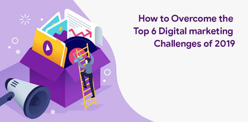 How to Overcome the Top 6 Digital marketing Challenges of 2019