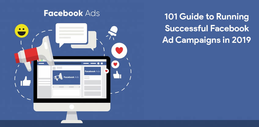 101 Guide to Running Successful Facebook Ad Campaigns in 2019